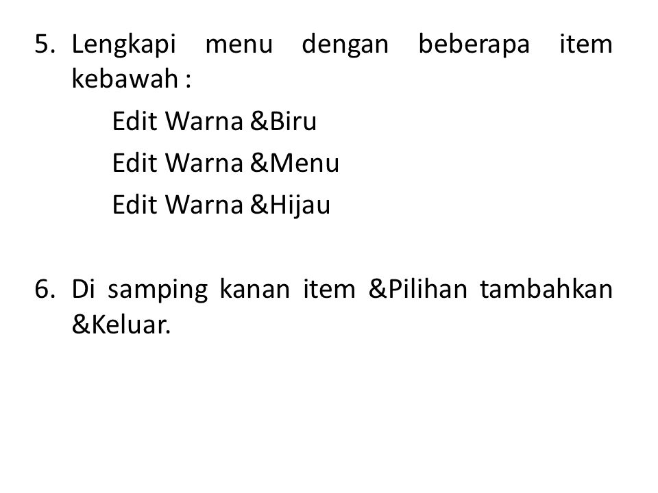 5.Lengkapi menu dengan beberapa item kebawah : Edit Warna &Biru Edit Warna &Menu Edit Warna &Hijau 6.Di samping kanan item &Pilihan tambahkan &Keluar.