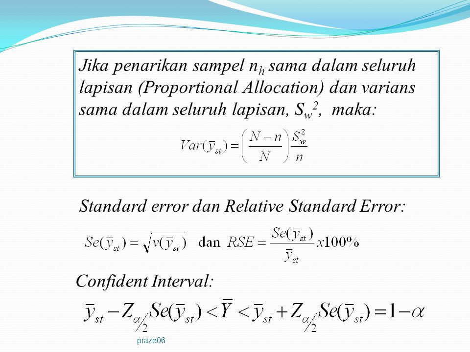 praze06 Jika penarikan sampel n h sama dalam seluruh lapisan (Proportional Allocation) dan varians sama dalam seluruh lapisan, S w 2, maka: Standard e