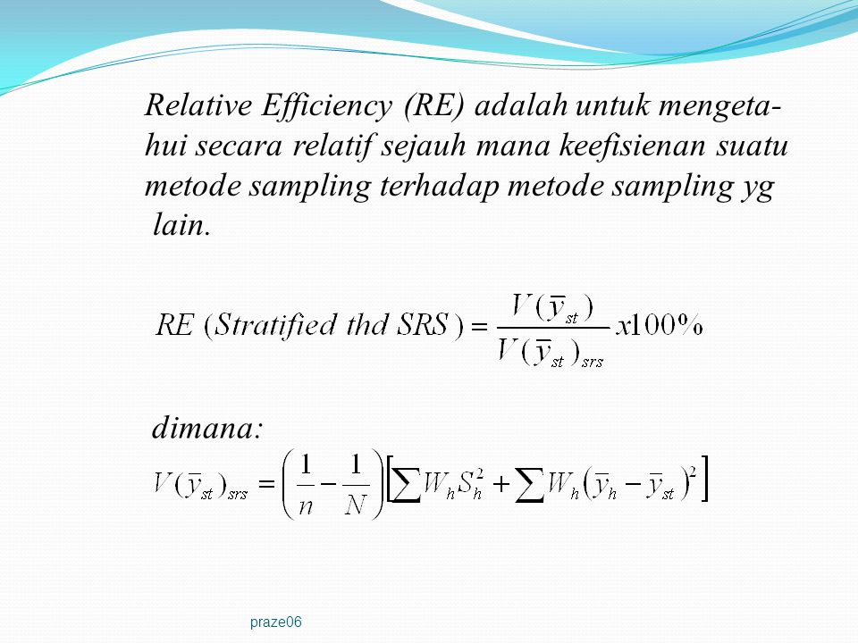 praze06 Relative Efficiency (RE) adalah untuk mengeta- hui secara relatif sejauh mana keefisienan suatu metode sampling terhadap metode sampling yg la
