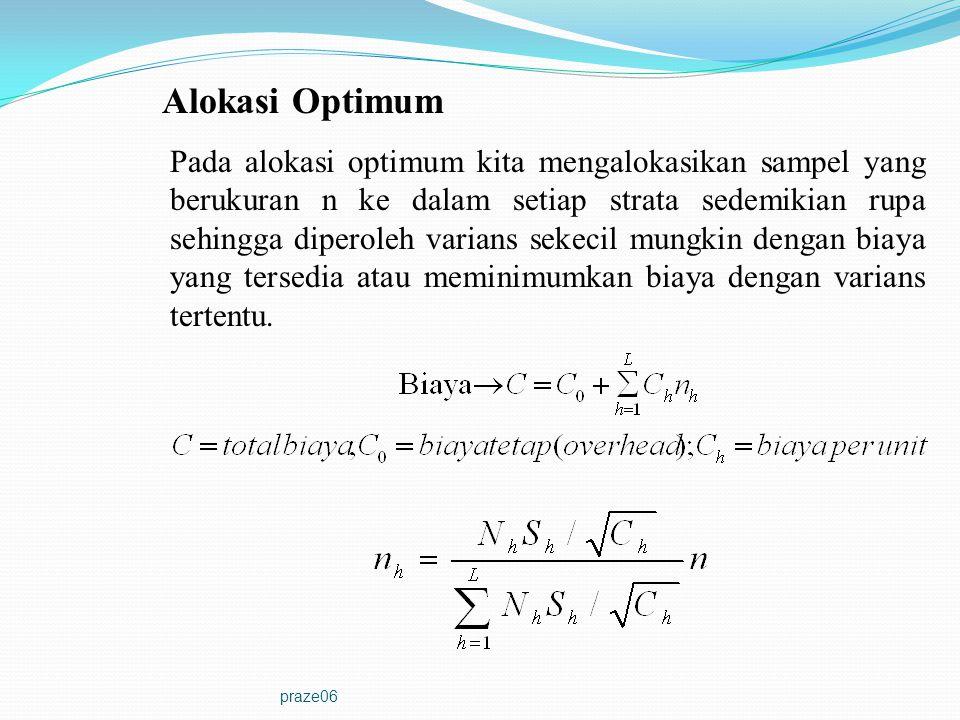 praze06 Alokasi Optimum Pada alokasi optimum kita mengalokasikan sampel yang berukuran n ke dalam setiap strata sedemikian rupa sehingga diperoleh var