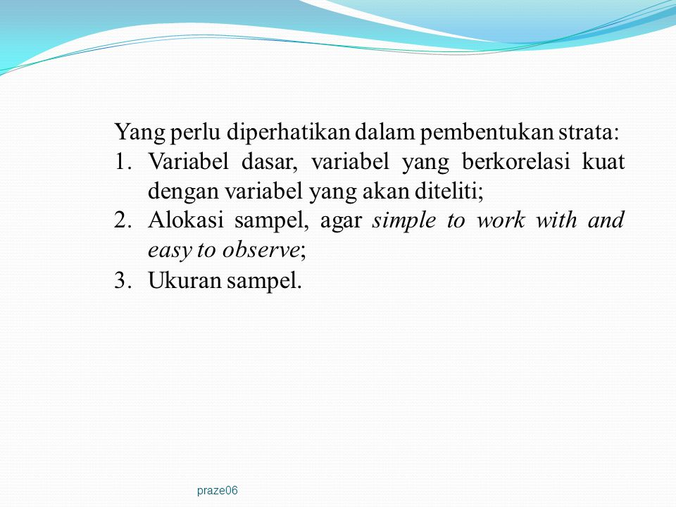 praze06 Yang perlu diperhatikan dalam pembentukan strata: 1.Variabel dasar, variabel yang berkorelasi kuat dengan variabel yang akan diteliti; 2.Aloka