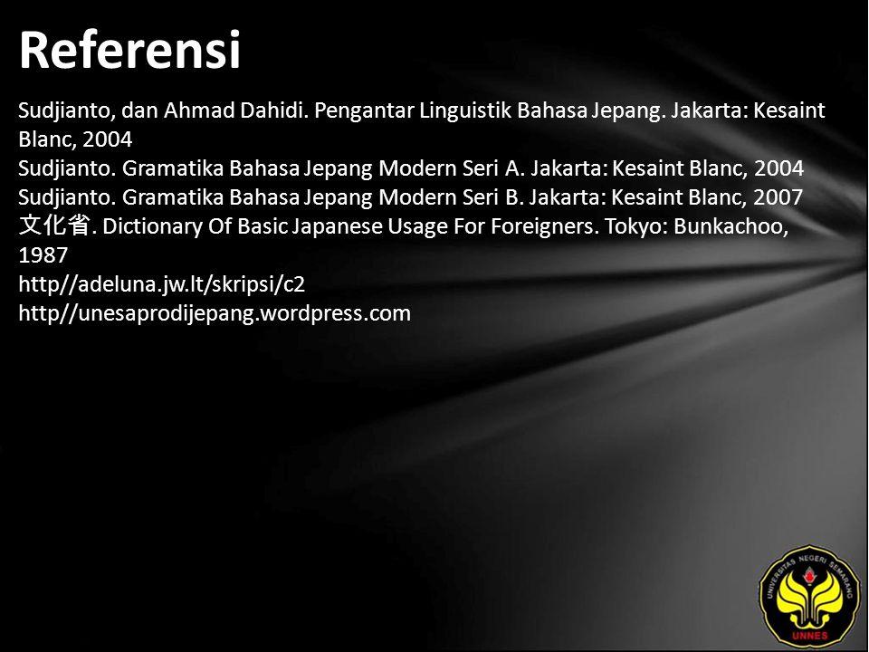Referensi Sudjianto, dan Ahmad Dahidi. Pengantar Linguistik Bahasa Jepang. Jakarta: Kesaint Blanc, 2004 Sudjianto. Gramatika Bahasa Jepang Modern Seri