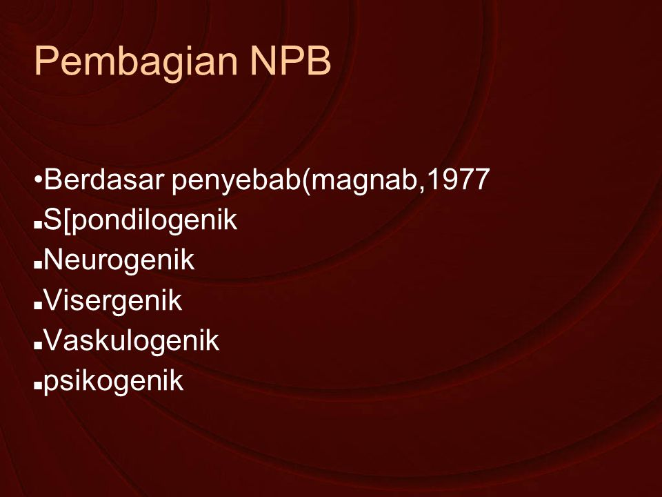 Pembagian NPB Berdasar penyebab(magnab,1977 S[pondilogenik Neurogenik Visergenik Vaskulogenik psikogenik