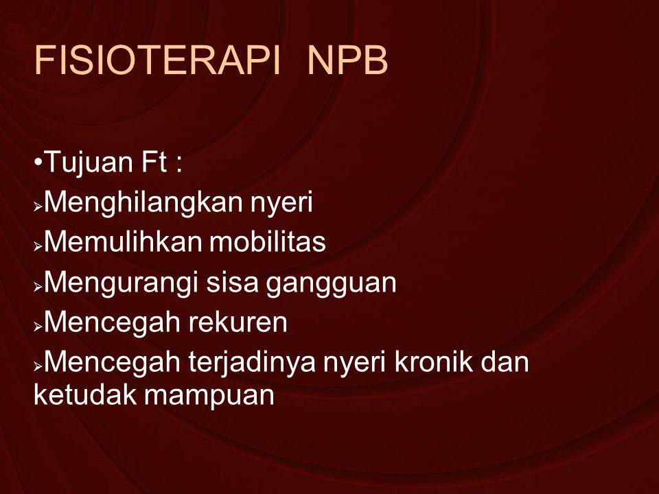 FISIOTERAPI NPB Tujuan Ft :  Menghilangkan nyeri  Memulihkan mobilitas  Mengurangi sisa gangguan  Mencegah rekuren  Mencegah terjadinya nyeri kronik dan ketudak mampuan