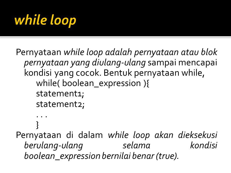 Pernyataan while loop adalah pernyataan atau blok pernyataan yang diulang-ulang sampai mencapai kondisi yang cocok. Bentuk pernyataan while, while( bo