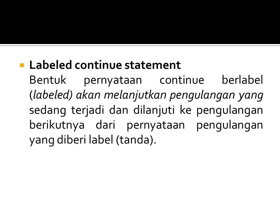  Labeled continue statement Bentuk pernyataan continue berlabel (labeled) akan melanjutkan pengulangan yang sedang terjadi dan dilanjuti ke pengulang