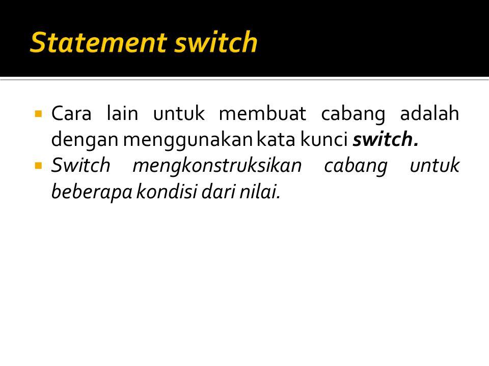  Cara lain untuk membuat cabang adalah dengan menggunakan kata kunci switch.  Switch mengkonstruksikan cabang untuk beberapa kondisi dari nilai.