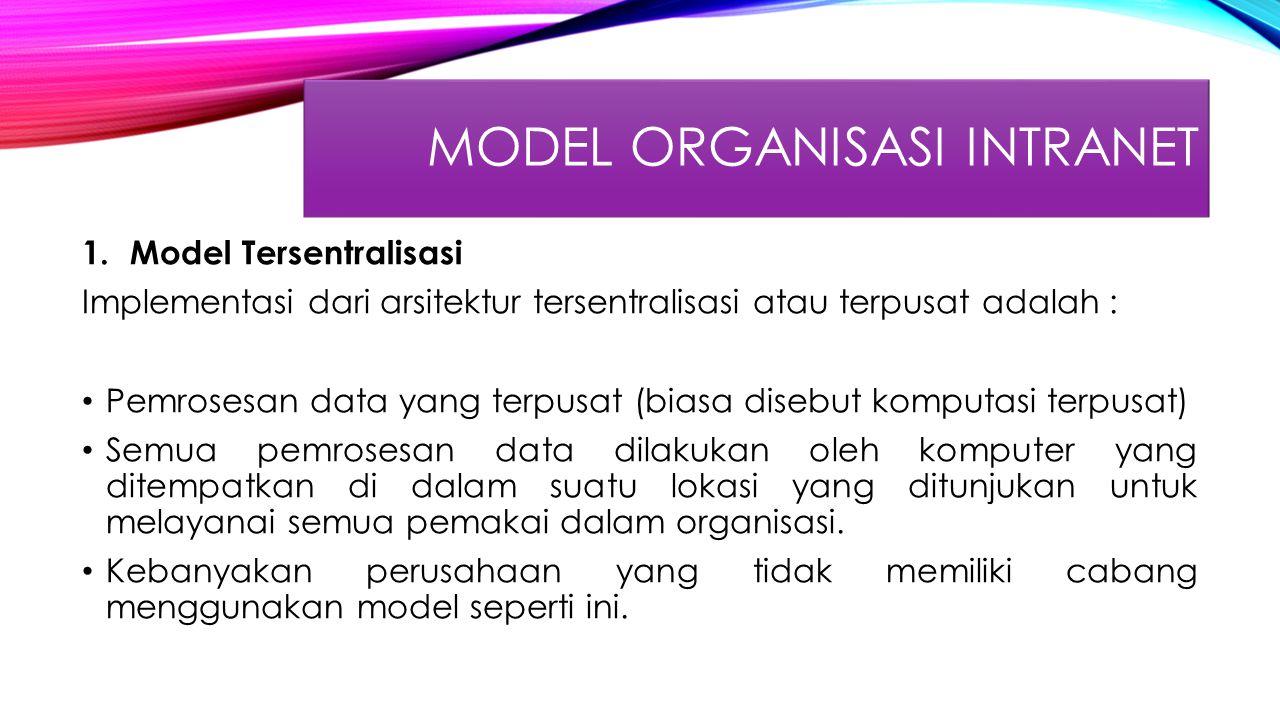 MODEL ORGANISASI INTRANET 1.Model Tersentralisasi Implementasi dari arsitektur tersentralisasi atau terpusat adalah : Pemrosesan data yang terpusat (biasa disebut komputasi terpusat) Semua pemrosesan data dilakukan oleh komputer yang ditempatkan di dalam suatu lokasi yang ditunjukan untuk melayanai semua pemakai dalam organisasi.