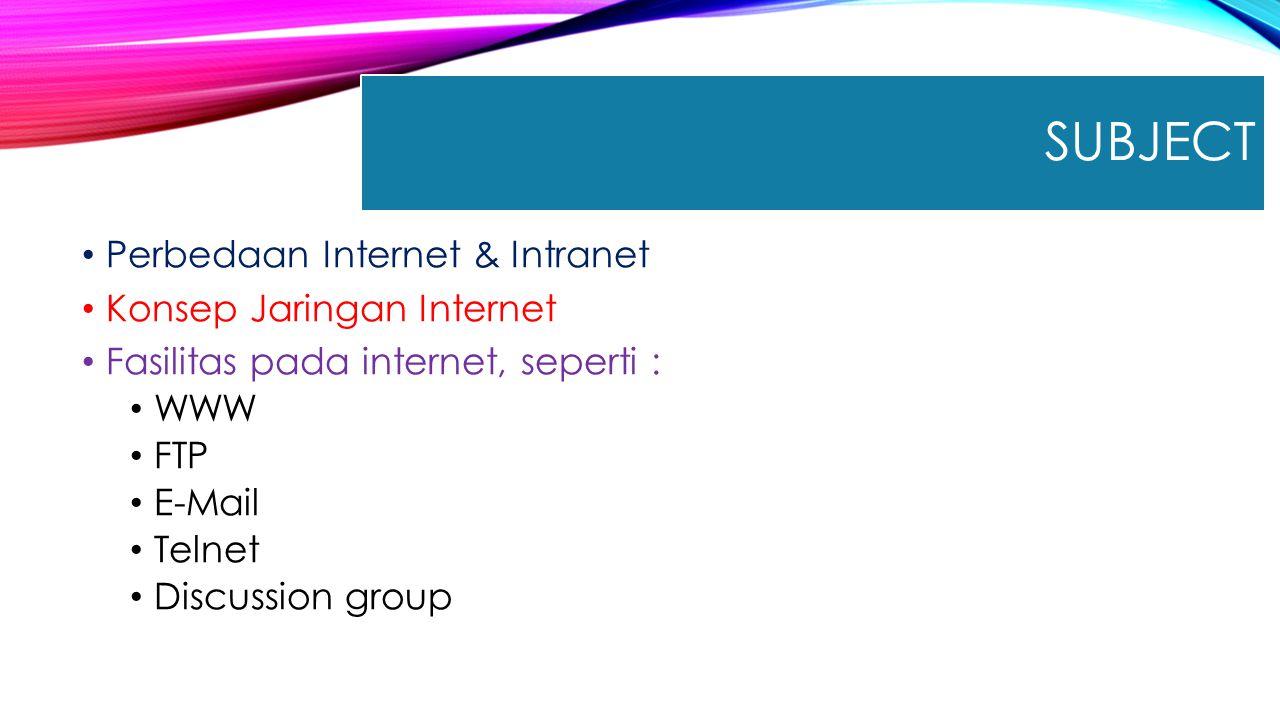 SUBJECT Perbedaan Internet & Intranet Konsep Jaringan Internet Fasilitas pada internet, seperti : WWW FTP E-Mail Telnet Discussion group