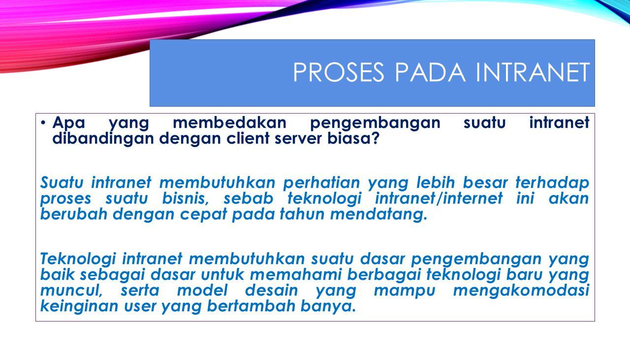 PROSES PADA INTRANET Apa yang membedakan pengembangan suatu intranet dibandingan dengan client server biasa.