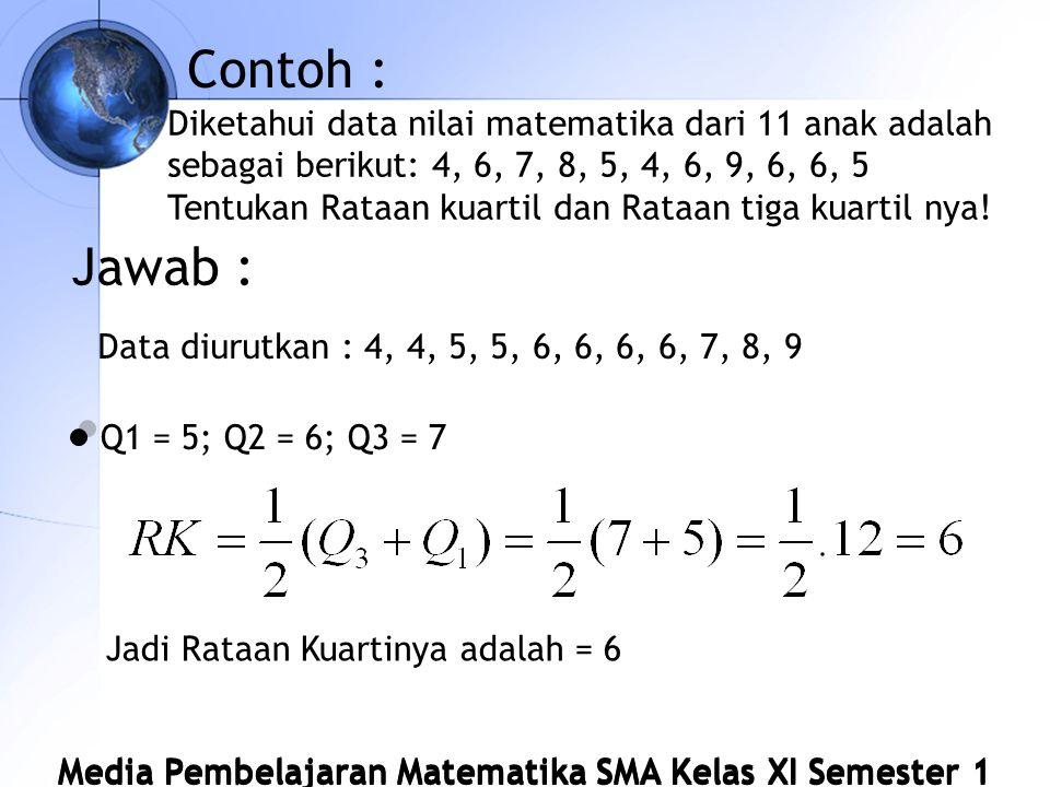 Media Pembelajaran Matematika SMA Kelas XI Semester 1 Contoh : Diketahui data nilai matematika dari 11 anak adalah sebagai berikut: 4, 6, 7, 8, 5, 4, 6, 9, 6, 6, 5 Tentukan Rataan kuartil dan Rataan tiga kuartil nya.