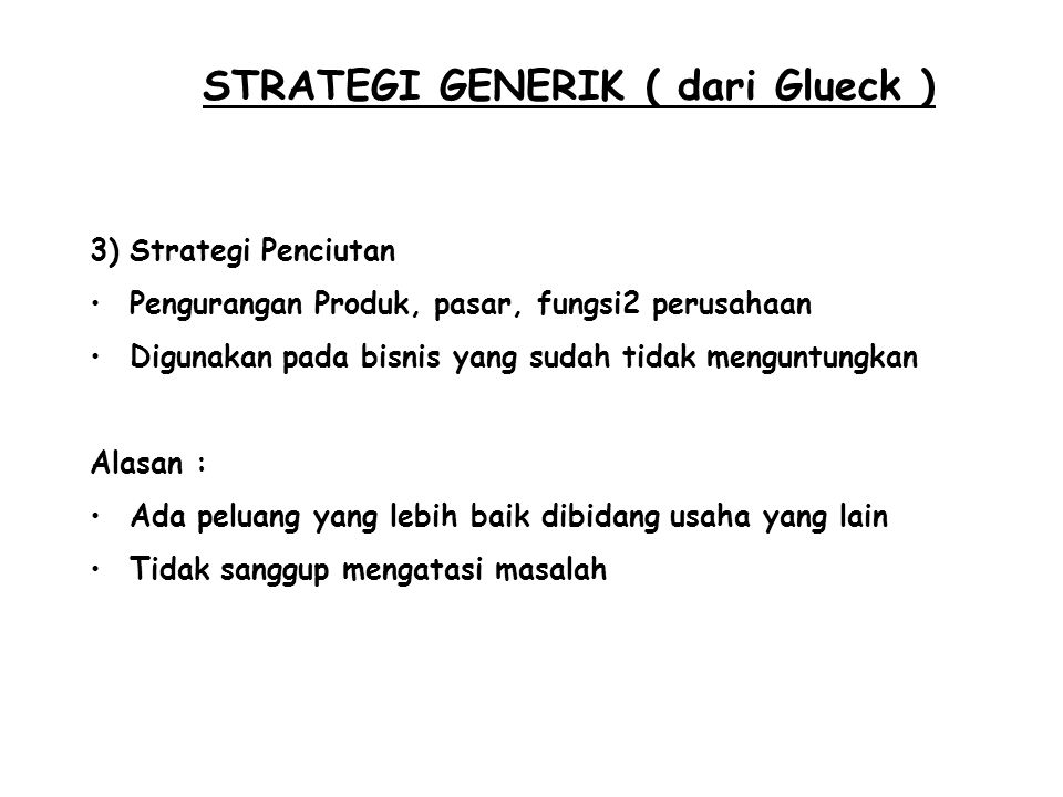 STRATEGI GENERIK ( dari Glueck ) 3)Strategi Penciutan Pengurangan Produk, pasar, fungsi2 perusahaan Digunakan pada bisnis yang sudah tidak menguntungk