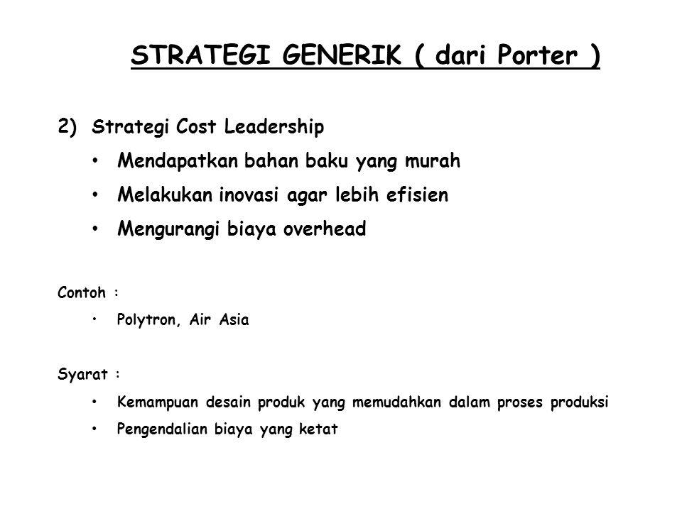 STRATEGI GENERIK ( dari Porter ) 2)Strategi Cost Leadership Mendapatkan bahan baku yang murah Melakukan inovasi agar lebih efisien Mengurangi biaya ov