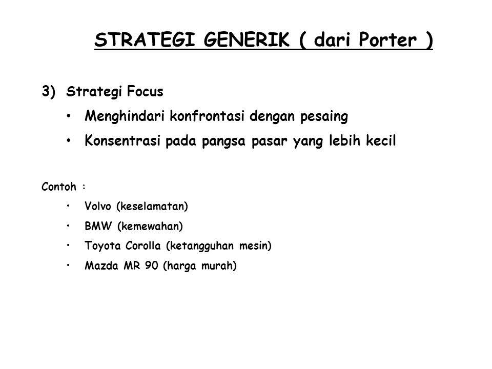 STRATEGI GENERIK ( dari Porter ) 3)Strategi Focus Menghindari konfrontasi dengan pesaing Konsentrasi pada pangsa pasar yang lebih kecil Contoh : Volvo