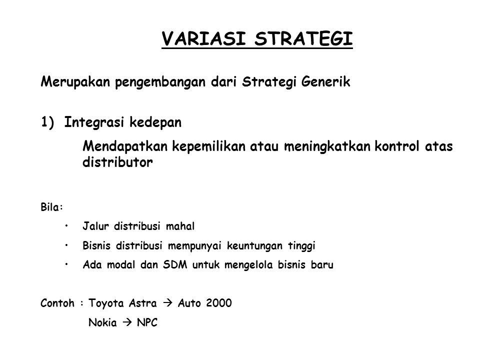 VARIASI STRATEGI 1)Integrasi kedepan Mendapatkan kepemilikan atau meningkatkan kontrol atas distributor Bila: Jalur distribusi mahal Bisnis distribusi