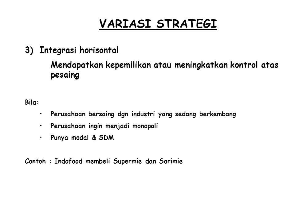 VARIASI STRATEGI 3)Integrasi horisontal Mendapatkan kepemilikan atau meningkatkan kontrol atas pesaing Bila: Perusahaan bersaing dgn industri yang sed