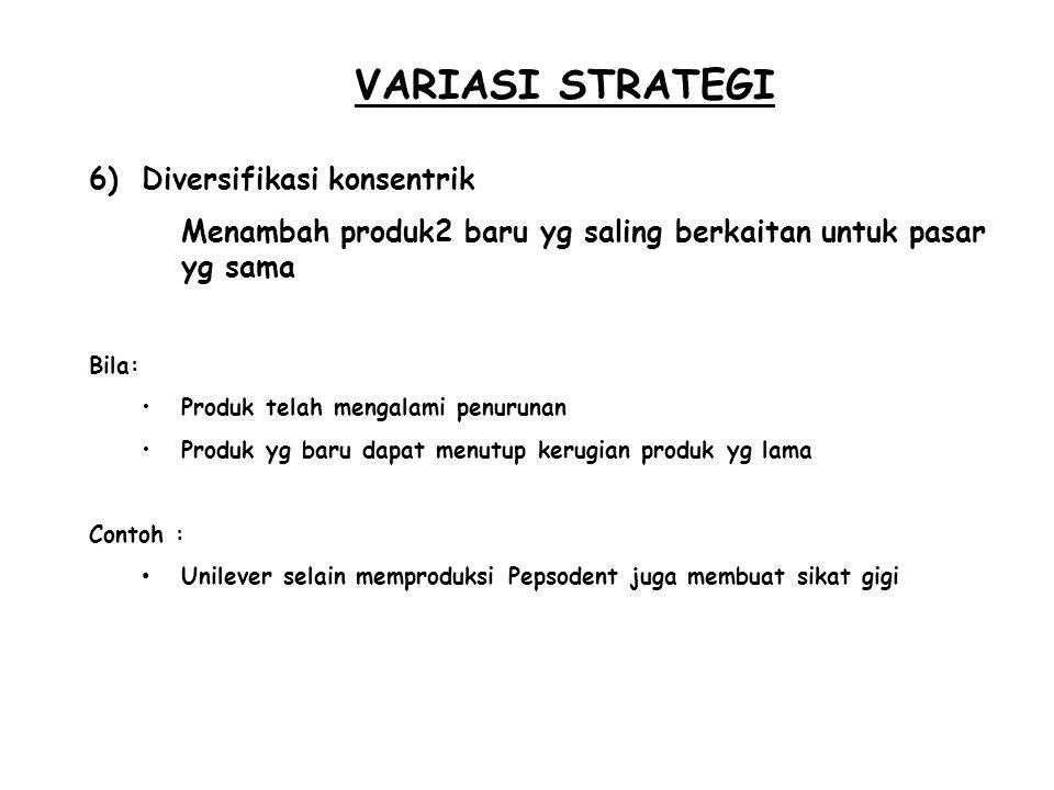 VARIASI STRATEGI 6)Diversifikasi konsentrik Menambah produk2 baru yg saling berkaitan untuk pasar yg sama Bila: Produk telah mengalami penurunan Produ