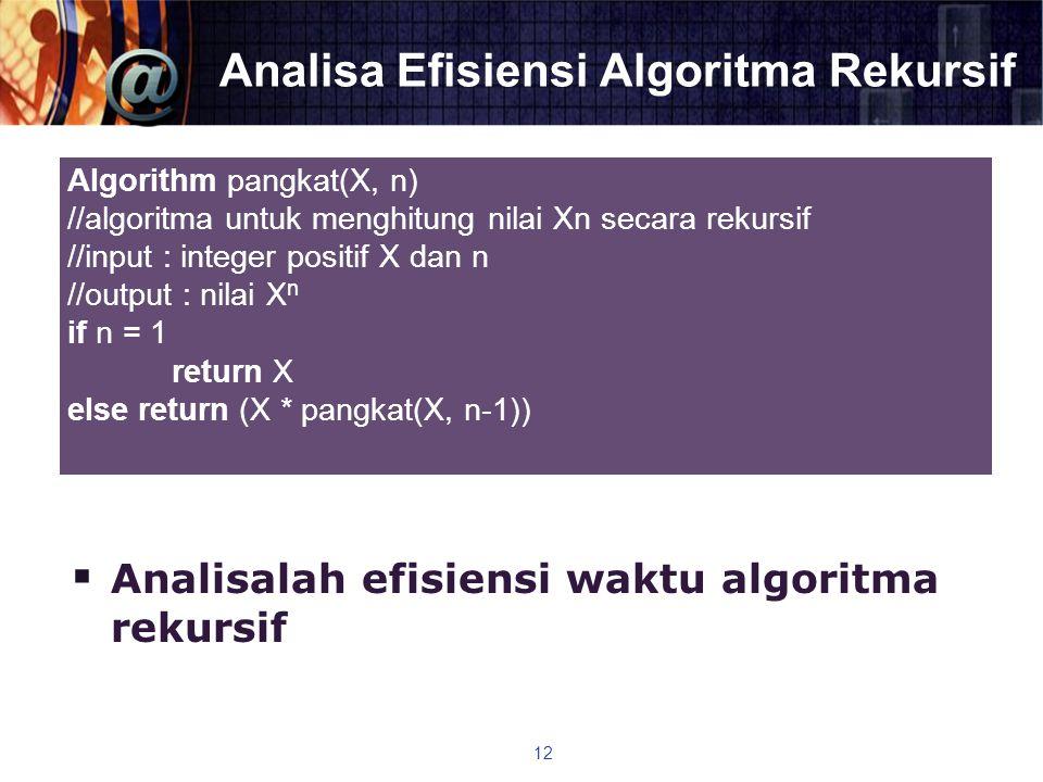 Analisa Efisiensi Algoritma Rekursif  Analisalah efisiensi waktu algoritma rekursif 12 Algorithm pangkat(X, n) //algoritma untuk menghitung nilai Xn