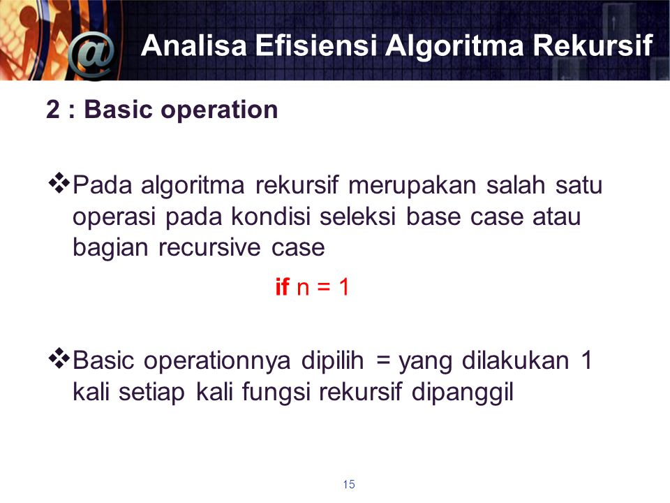 Analisa Efisiensi Algoritma Rekursif 2 : Basic operation  Pada algoritma rekursif merupakan salah satu operasi pada kondisi seleksi base case atau ba