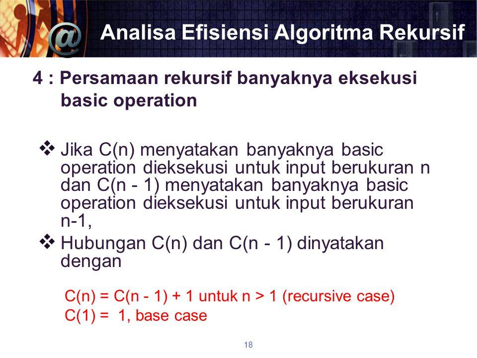 Analisa Efisiensi Algoritma Rekursif 4 : Persamaan rekursif banyaknya eksekusi basic operation  Jika C(n) menyatakan banyaknya basic operation diekse