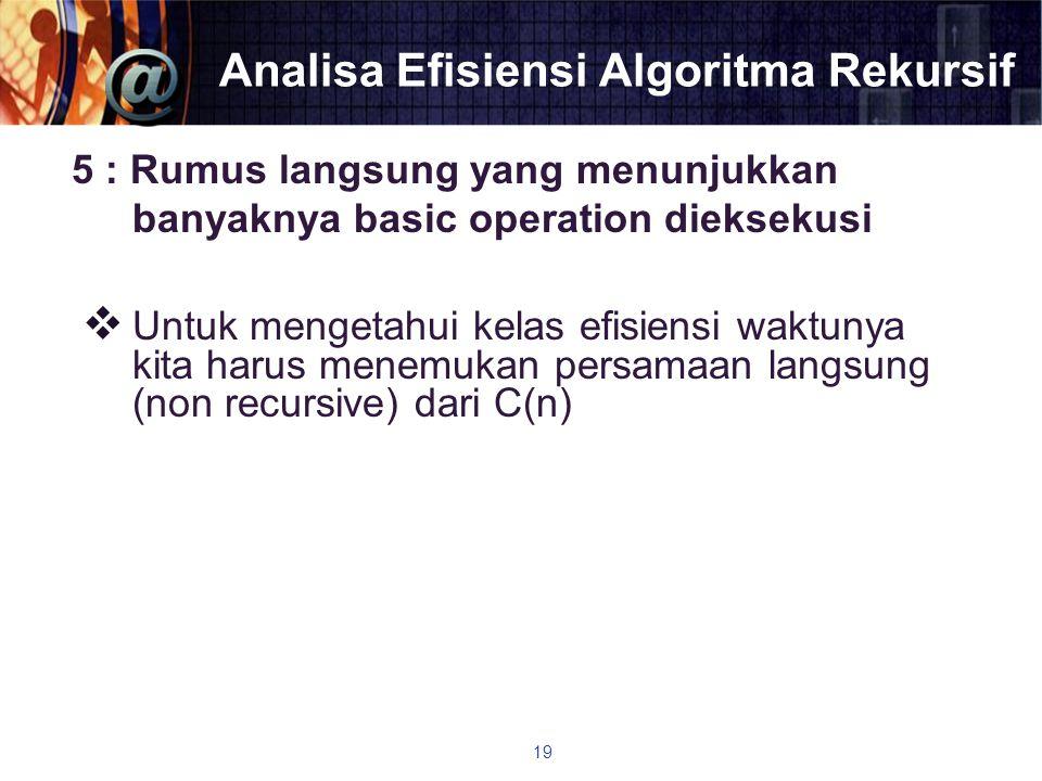 Analisa Efisiensi Algoritma Rekursif 5 : Rumus langsung yang menunjukkan banyaknya basic operation dieksekusi  Untuk mengetahui kelas efisiensi waktu