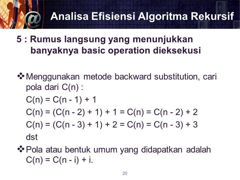 Analisa Efisiensi Algoritma Rekursif 5 : Rumus langsung yang menunjukkan banyaknya basic operation dieksekusi  Menggunakan metode backward substituti