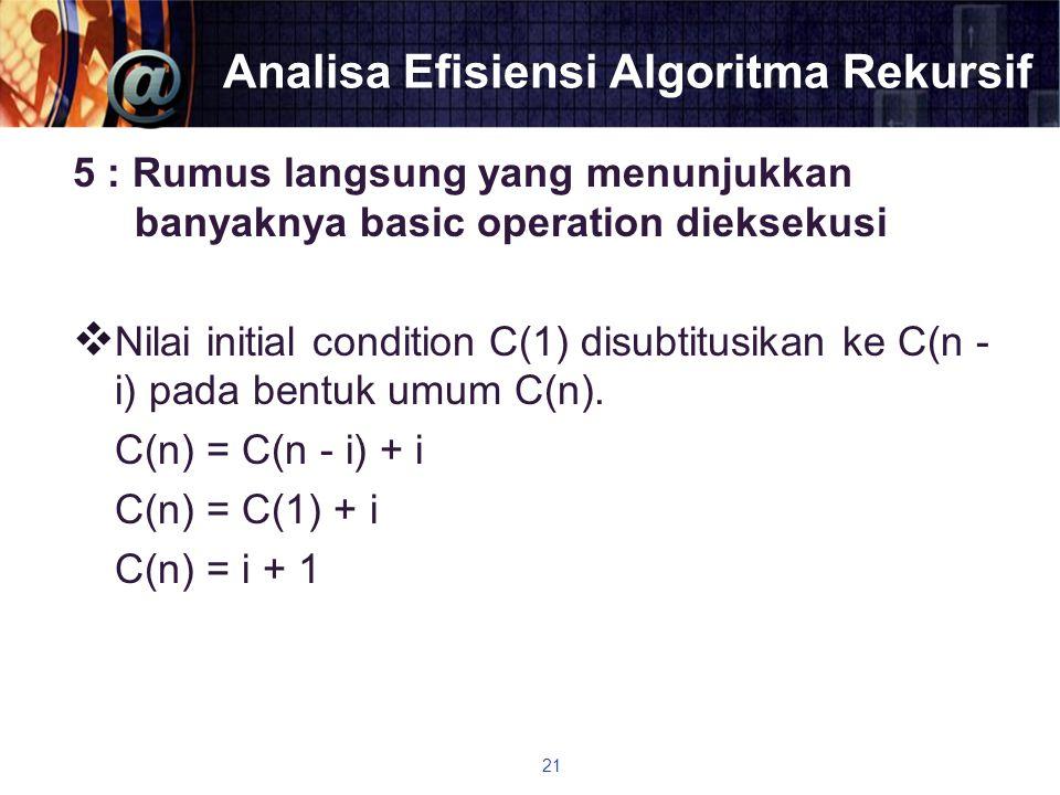 Analisa Efisiensi Algoritma Rekursif 5 : Rumus langsung yang menunjukkan banyaknya basic operation dieksekusi  Nilai initial condition C(1) disubtitu