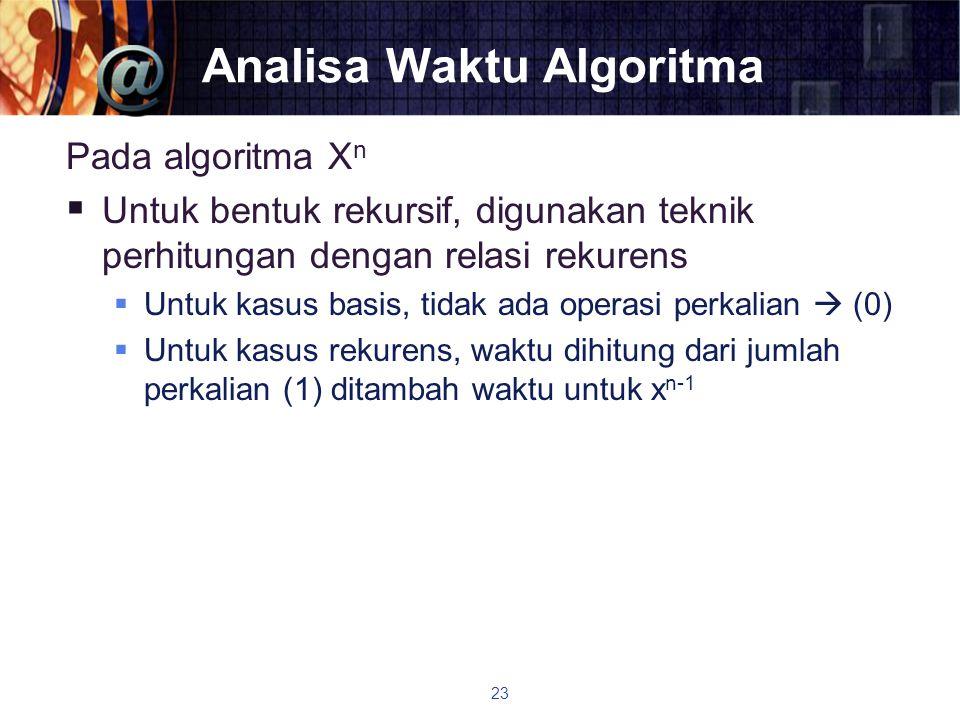 Analisa Waktu Algoritma Pada algoritma X n  Untuk bentuk rekursif, digunakan teknik perhitungan dengan relasi rekurens  Untuk kasus basis, tidak ada