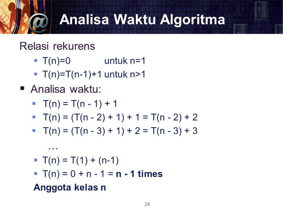 Analisa Waktu Algoritma Relasi rekurens  T(n)=0 untuk n=1  T(n)=T(n-1)+1 untuk n>1  Analisa waktu:  T(n) = T(n - 1) + 1  T(n) = (T(n - 2) + 1) +