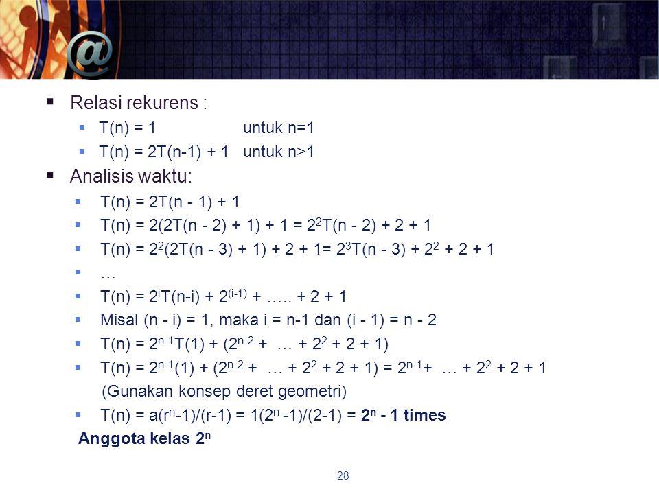  Relasi rekurens :  T(n) = 1 untuk n=1  T(n) = 2T(n-1) + 1 untuk n>1  Analisis waktu:  T(n) = 2T(n - 1) + 1  T(n) = 2(2T(n - 2) + 1) + 1 = 2 2 T