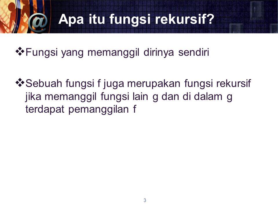 Apa itu fungsi rekursif?  Fungsi yang memanggil dirinya sendiri  Sebuah fungsi f juga merupakan fungsi rekursif jika memanggil fungsi lain g dan di