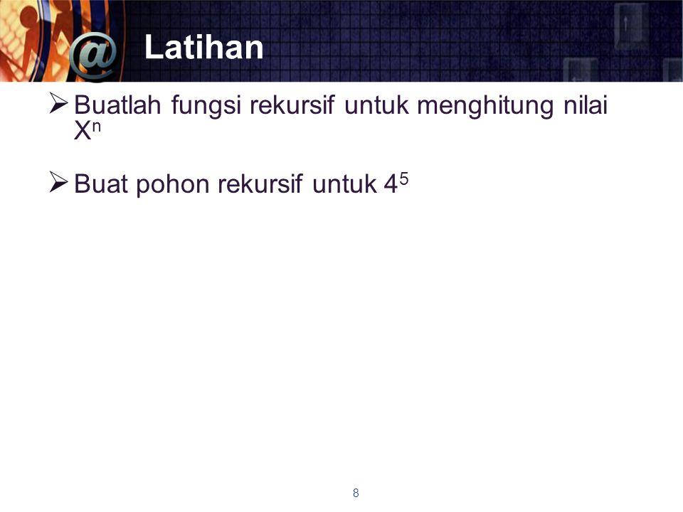 Latihan  Buatlah fungsi rekursif untuk menghitung nilai X n  Buat pohon rekursif untuk 4 5 8