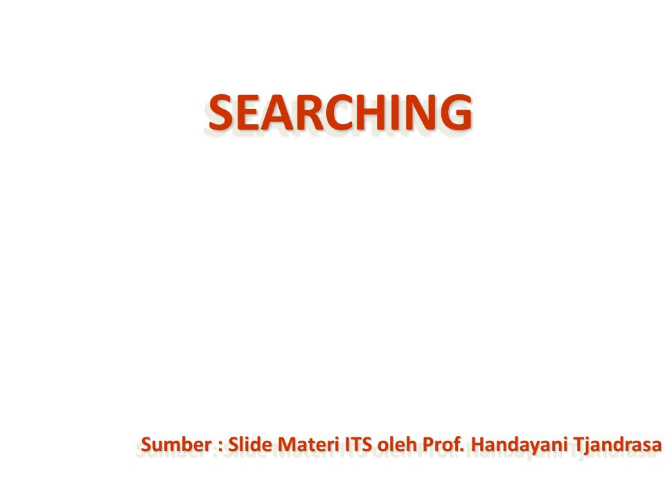 Sumber : Slide Materi ITS oleh Prof. Handayani Tjandrasa SEARCHINGSEARCHING