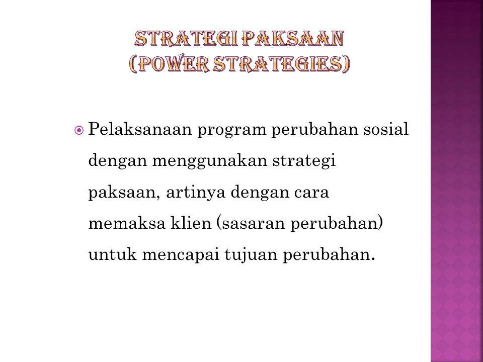  Pelaksanaan program perubahan sosial dengan menggunakan strategi paksaan, artinya dengan cara memaksa klien (sasaran perubahan) untuk mencapai tujuan perubahan.