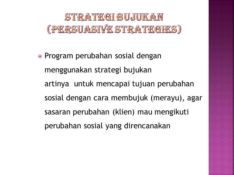  Program perubahan sosial dengan menggunakan strategi bujukan artinya untuk mencapai tujuan perubahan sosial dengan cara membujuk (merayu), agar sasaran perubahan (klien) mau mengikuti perubahan sosial yang direncanakan