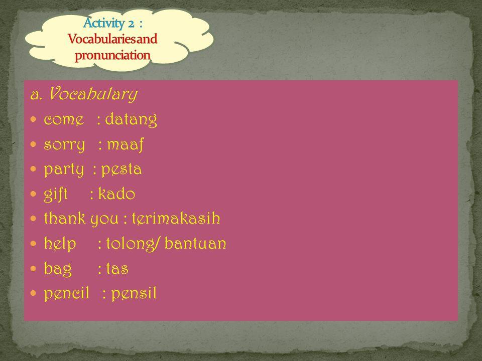a. Vocabulary come : datang sorry : maaf party : pesta gift : kado thank you : terimakasih help : tolong/ bantuan bag : tas pencil : pensil