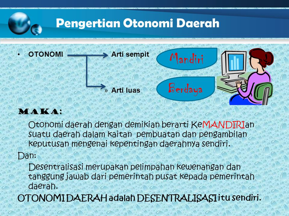Pengertian Otonomi Daerah OTONOMI Arti sempit »A»Arti luas Maka: Otonomi daerah dengan demikian berarti KeMANDIRIan suatu daerah dalam kaitan pembuatan dan pengambilan keputusan mengenai kepentingan daerahnya sendiri.