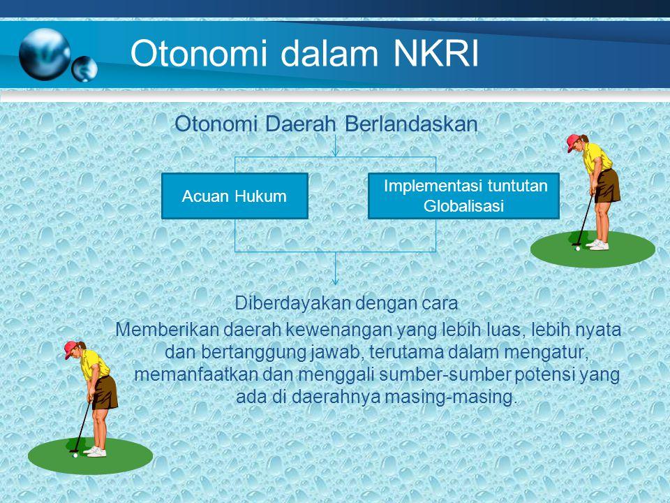 Otonomi dalam NKRI Otonomi Daerah Berlandaskan Diberdayakan dengan cara Memberikan daerah kewenangan yang lebih luas, lebih nyata dan bertanggung jawab, terutama dalam mengatur, memanfaatkan dan menggali sumber-sumber potensi yang ada di daerahnya masing-masing.