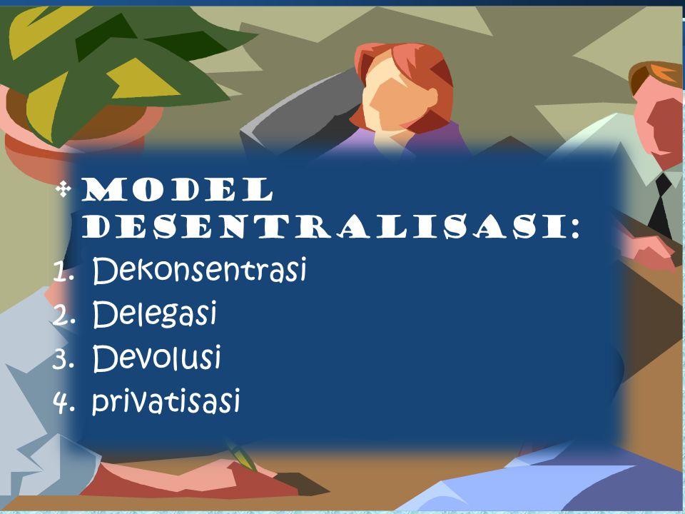 MODEL DESENTRALISASI: 1.Dekonsentrasi 2.Delegasi 3.Devolusi 4.privatisasi