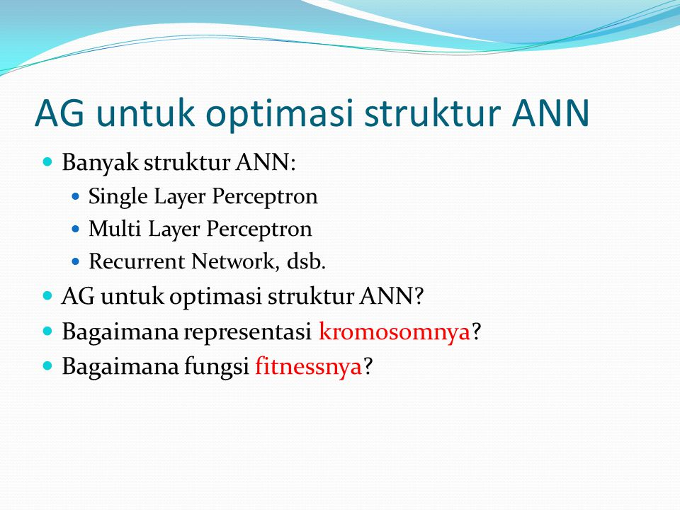 AG untuk optimasi struktur ANN Banyak struktur ANN: Single Layer Perceptron Multi Layer Perceptron Recurrent Network, dsb.