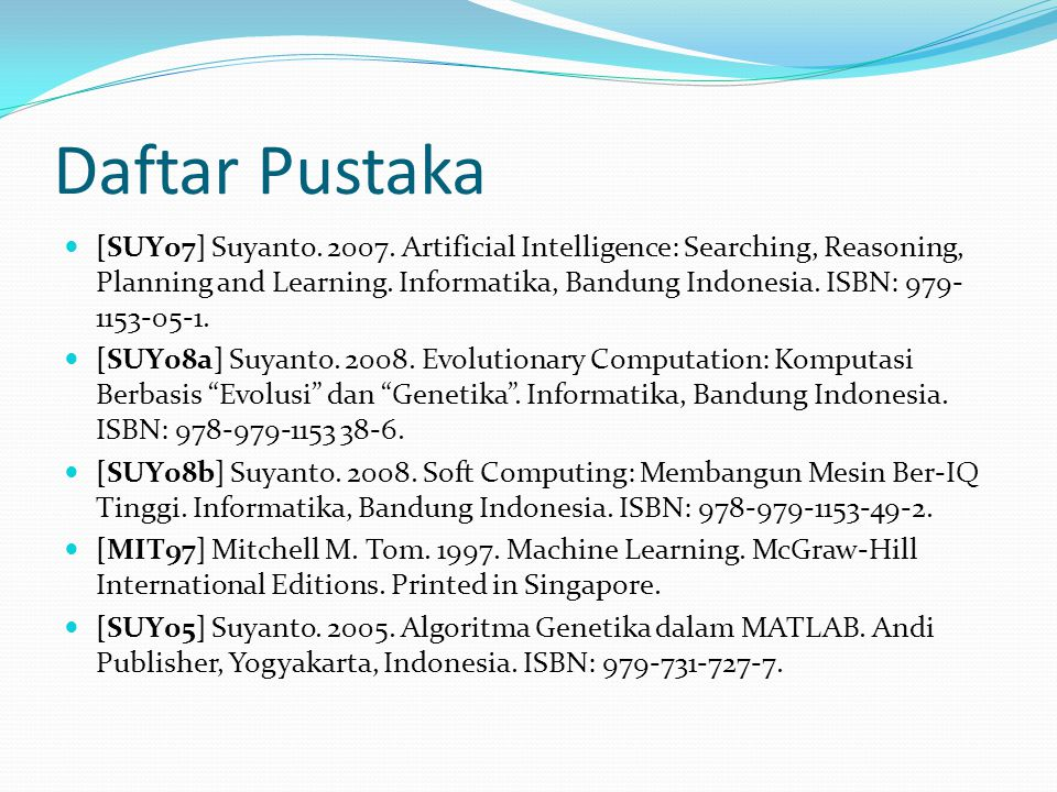 Daftar Pustaka [SUY07] Suyanto. 2007. Artificial Intelligence: Searching, Reasoning, Planning and Learning. Informatika, Bandung Indonesia. ISBN: 979-