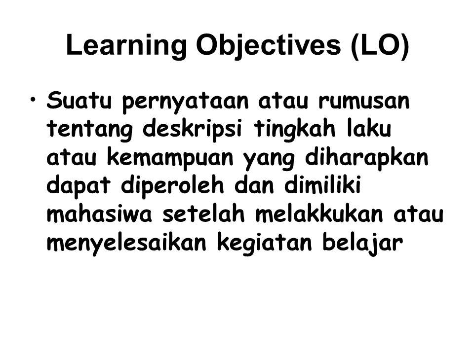 Learning Objectives (LO) Suatu pernyataan atau rumusan tentang deskripsi tingkah laku atau kemampuan yang diharapkan dapat diperoleh dan dimiliki mahasiwa setelah melakkukan atau menyelesaikan kegiatan belajar