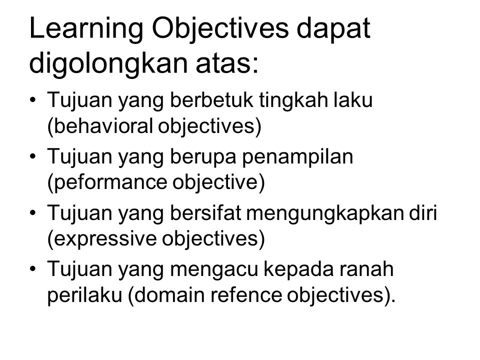 Learning Objectives dapat digolongkan atas: Tujuan yang berbetuk tingkah laku (behavioral objectives) Tujuan yang berupa penampilan (peformance objective) Tujuan yang bersifat mengungkapkan diri (expressive objectives) Tujuan yang mengacu kepada ranah perilaku (domain refence objectives).