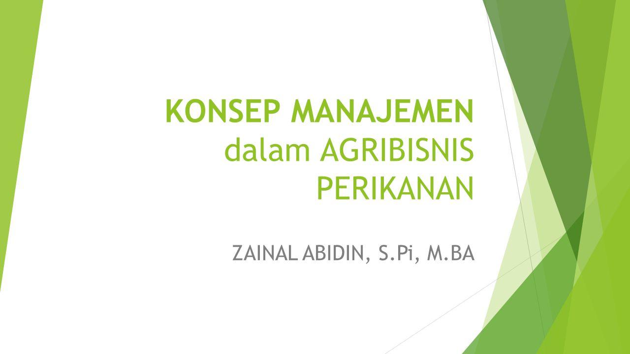KONSEP MANAJEMEN dalam AGRIBISNIS PERIKANAN ZAINAL ABIDIN, S.Pi, M.BA