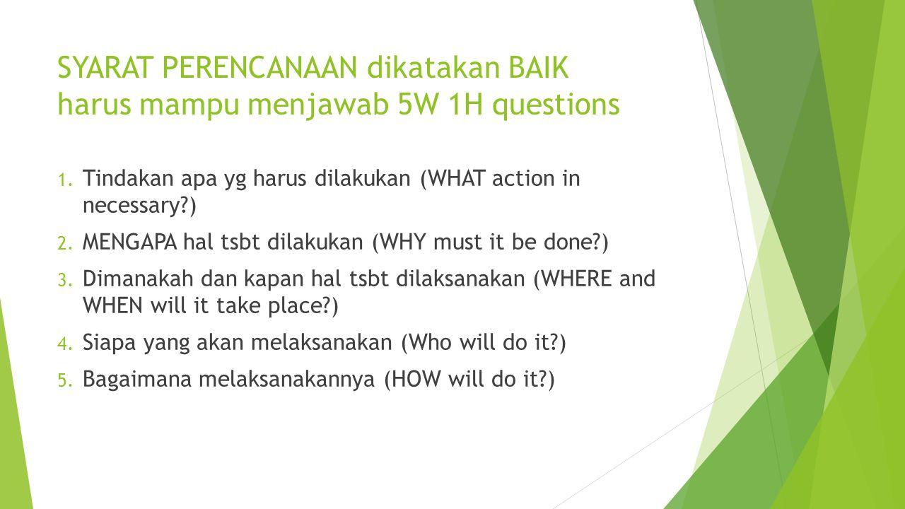 SYARAT PERENCANAAN dikatakan BAIK harus mampu menjawab 5W 1H questions 1. Tindakan apa yg harus dilakukan (WHAT action in necessary?) 2. MENGAPA hal t