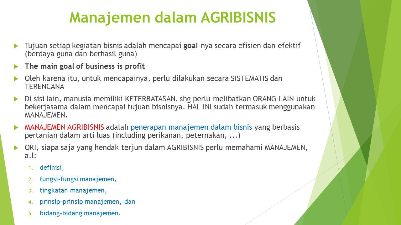 Manajemen dalam AGRIBISNIS  Tujuan setiap kegiatan bisnis adalah mencapai goal-nya secara efisien dan efektif (berdaya guna dan berhasil guna)  The
