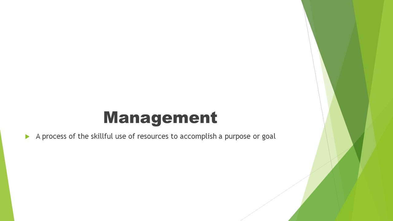 Management  A process of the skillful use of resources to accomplish a purpose or goal