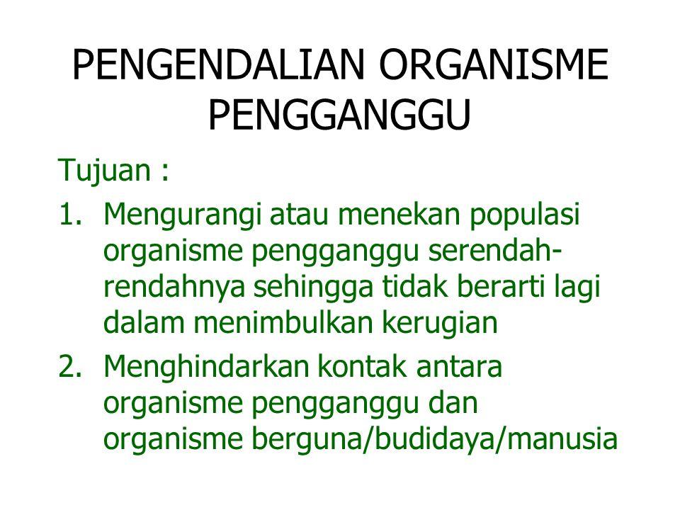 PENGENDALIAN ORGANISME PENGGANGGU Tujuan : 1.Mengurangi atau menekan populasi organisme pengganggu serendah- rendahnya sehingga tidak berarti lagi dal