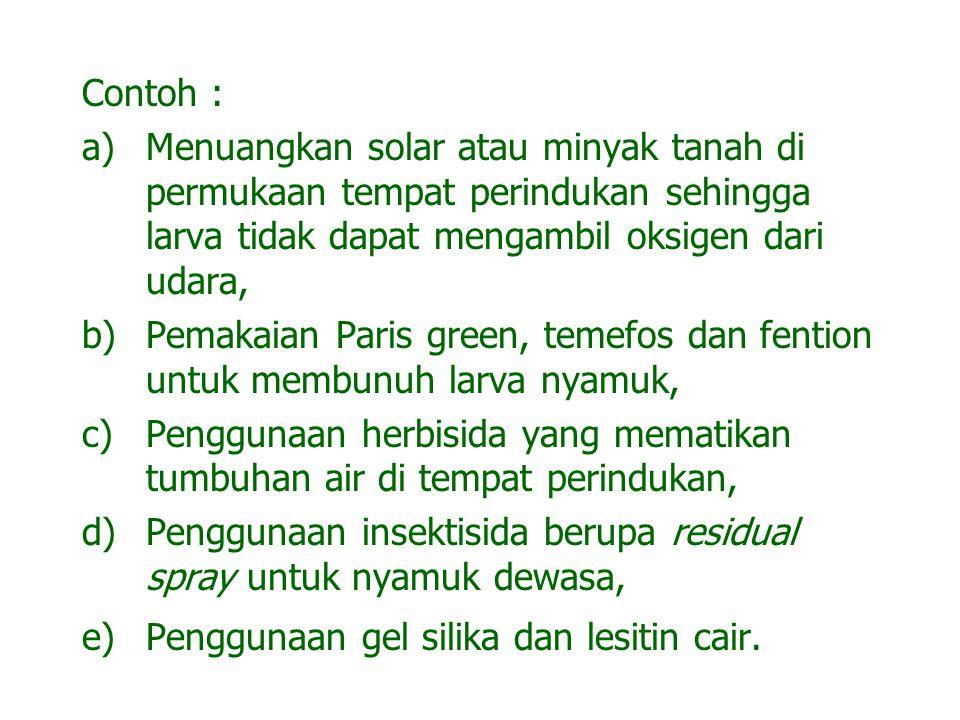 Contoh : a)Menuangkan solar atau minyak tanah di permukaan tempat perindukan sehingga larva tidak dapat mengambil oksigen dari udara, b)Pemakaian Pari
