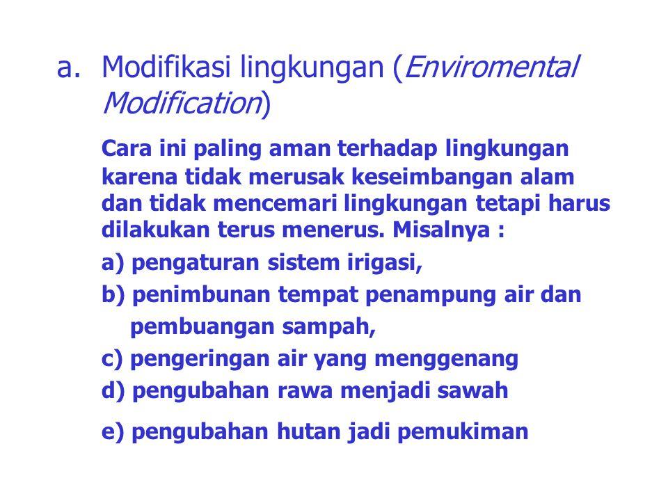 a.Modifikasi lingkungan (Enviromental Modification) Cara ini paling aman terhadap lingkungan karena tidak merusak keseimbangan alam dan tidak mencemar